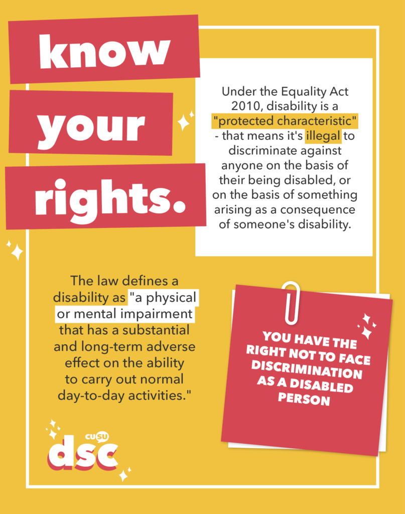 "YOU HAVE THE RIGHT NOT TO FACE DISCRIMINATION AS A DISABLED PERSON.  Under the Equality Act 2010, disability is a ""protected characteristic"" - that means it's *illegal* to discriminate against anyone on the basis of their being disabled, or on the basis of something arising as a consequence of someone's disability.  The law defines a disability as ""a physical or mental impairment that has a substantial and long-term adverse effect on the ability to carry out normal day-to-day activities."""