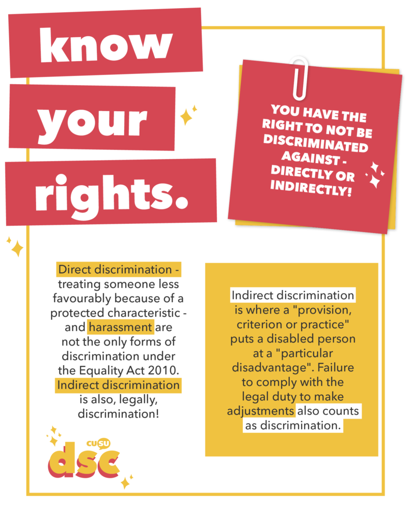 "YOU HAVE THE RIGHT TO NOT BE DISCRIMINATED AGAINST - DIRECTLY OR INDIRECTLY!  Direct discrimination - treating someone less favourably because of a protected characteristic - and harassment are not the only forms of discrimination under the Equality Act 2010. Indirect discrimination is also, legally, discrimination!  Indirect discrimination is where a ""provision, criterion or practice"" puts a disabled person at a ""particular disadvantage."" Failure to comply with the legal duty to make adjustments *also counts as discrimination*."