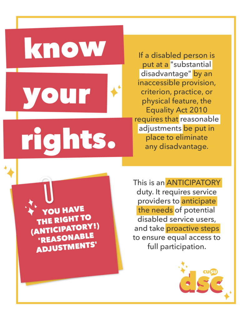 "YOU HAVE THE RIGHT TO (ANTICIPATORY!) 'REASONABLE ADJUSTMENTS'.  If a disabled person is put at a ""substantial disadvantage"" by an inaccessible provision, criterion, practice, or physical feature, the Equality Act 2010 requires that reasonable adjustments be put in place to eliminate any disadvantage.  This is an ANTICIPATORY duty. It requires service providers to anticipate the needs of potential disabled service users, and take proactive steps to ensure equal access to full participation."