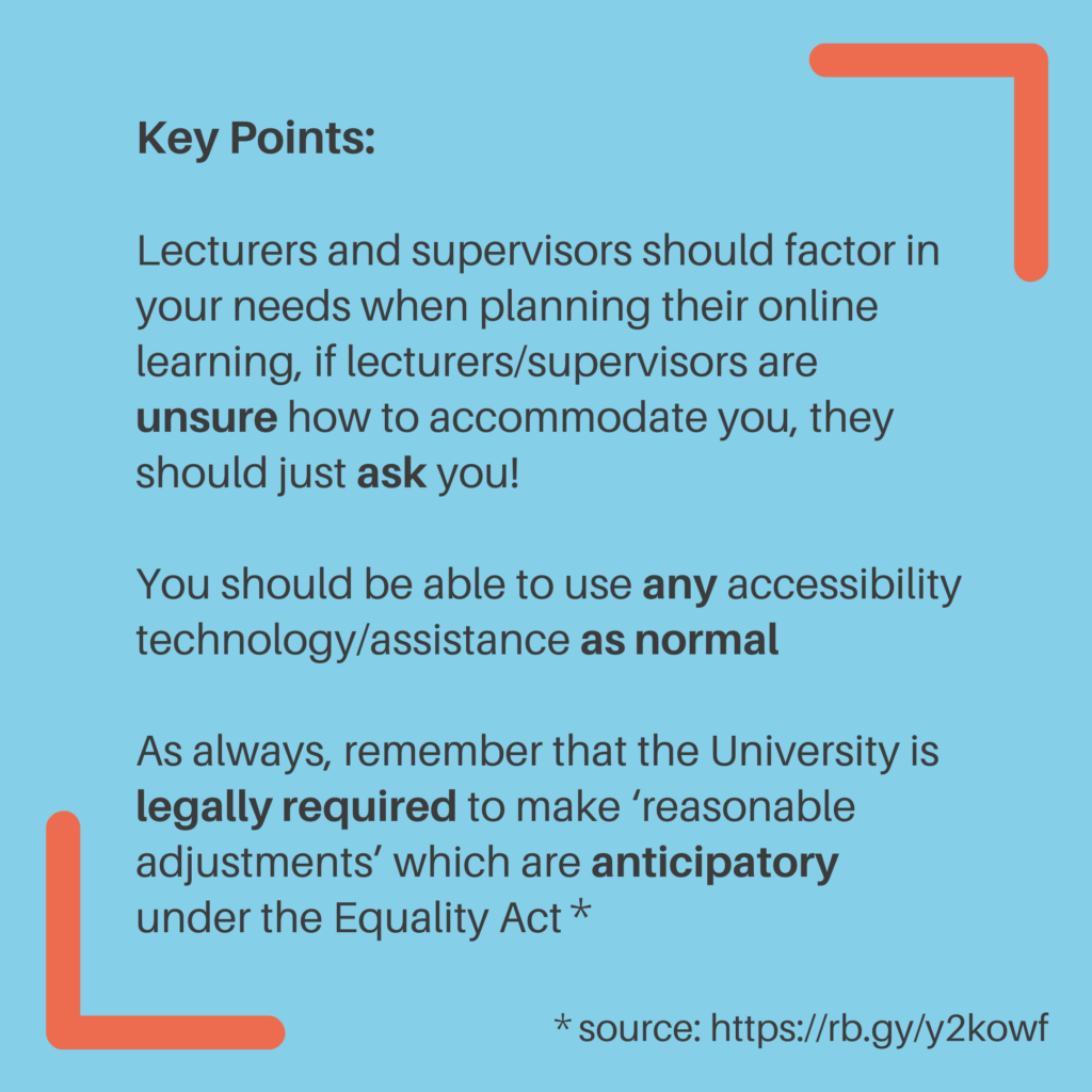 Key Points. Lecturers and supervisors should factor in your needs when planning their online learning, if lecturers/supervisors are unsure how to accommodate you, they should just ask you! You should be able to use any accessibility technology/assistanceas normal. As always, remember that the University is legally requiredto make 'reasonable adjustments' which are anticipatory under the Equality Act* *source: https://rb.gy/y2kowf