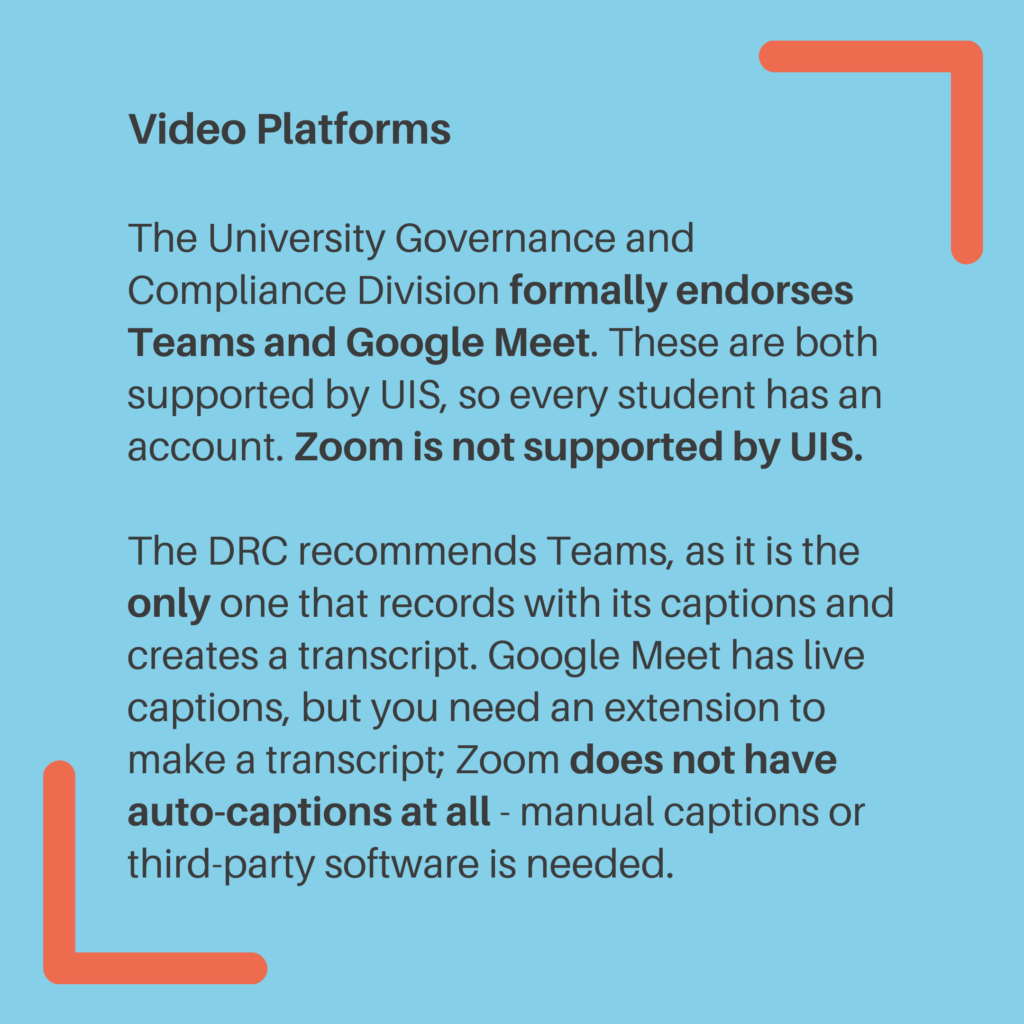 Video Platforms. The University Governance and Compliance Division formally endorses Teams and Google Meet. These are both supported by UIS, so every student has an account. Zoom is not supported by UIS. The DRC recommends Teams, as it is the only one that records with its captions and creates a transcript. Google Meet has live captions, but you need an extension to make a transcript; Zoom does not have auto-captions at all - manual captions or third-party software is needed.