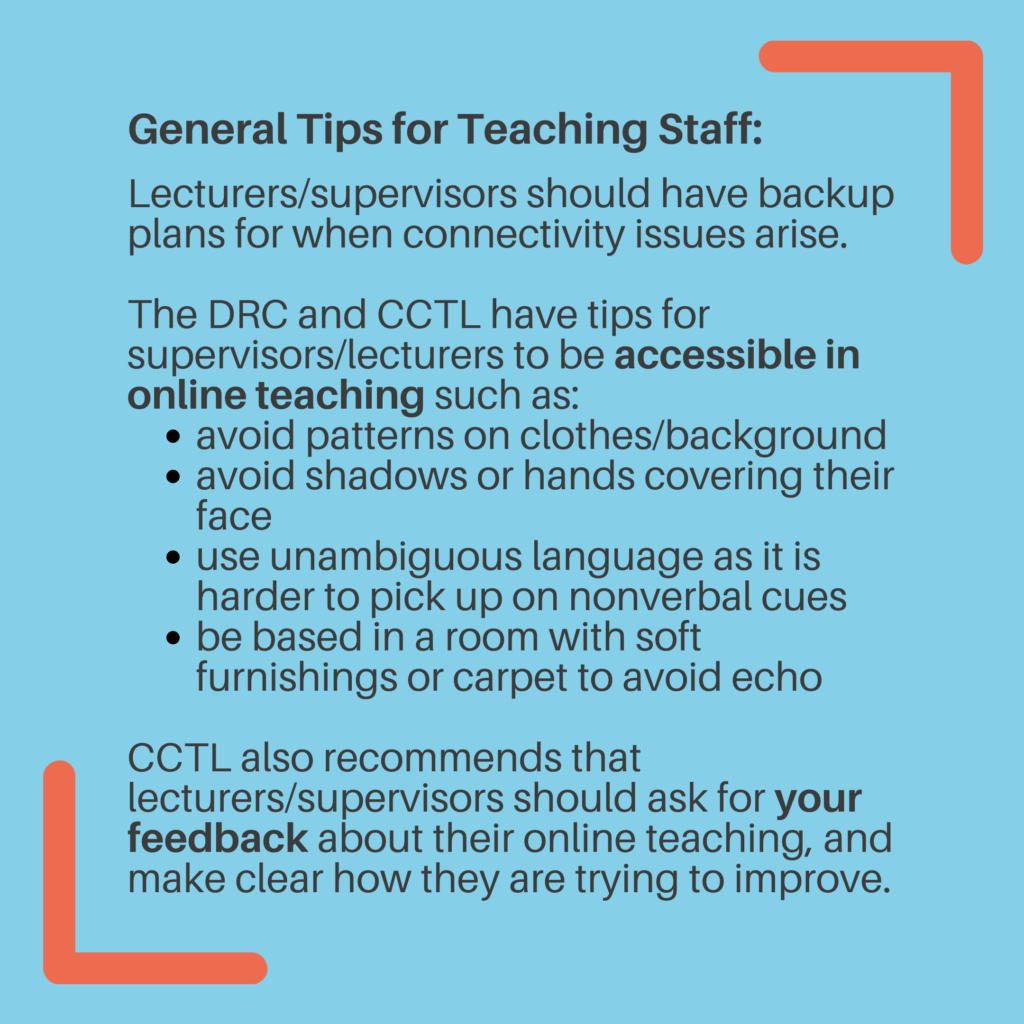 General Tips for Teaching Staff: Lecturers/supervisors should have backup plansfor when connectivity issues arise. The DRC and CCTL have tips for supervisors/lecturers to be accessible in online teaching such as: Avoid patterns on clothes/background. Avoid shadows or hands covering their face. Use unambiguous language as it is harder to pick up on nonverbal cues. Be based in a room with soft furnishings or carpet to avoid echo. CCTL also recommends that lecturers/supervisors should ask for your feedback about their online teaching, and make clear how they are trying to improve.