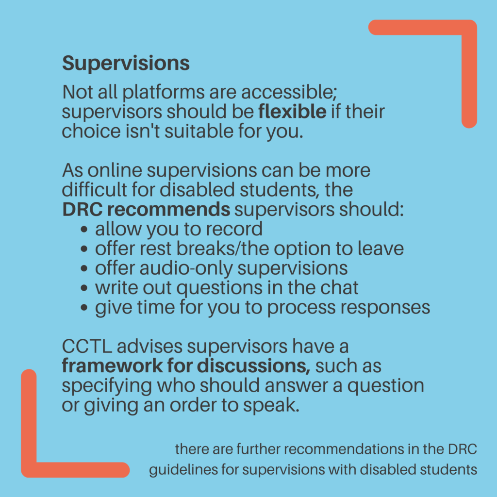 Supervisions. Not all platforms are accessible; supervisors should be flexible if their choice isn't suitable for you. As online supervisions can be more difficult for disabled students, the DRCrecommends supervisors should: Allow you to record. Offer rest breaks/the option to leave. Offer audio-only supervisions. Write out questions in the chat. Givetime for you to process responses. CCTL advises supervisors have a framework for discussions, such as specifying who should answer a question or giving an order to speak. There are further recommendations in the DRC guidelines for supervisions with disabled students.