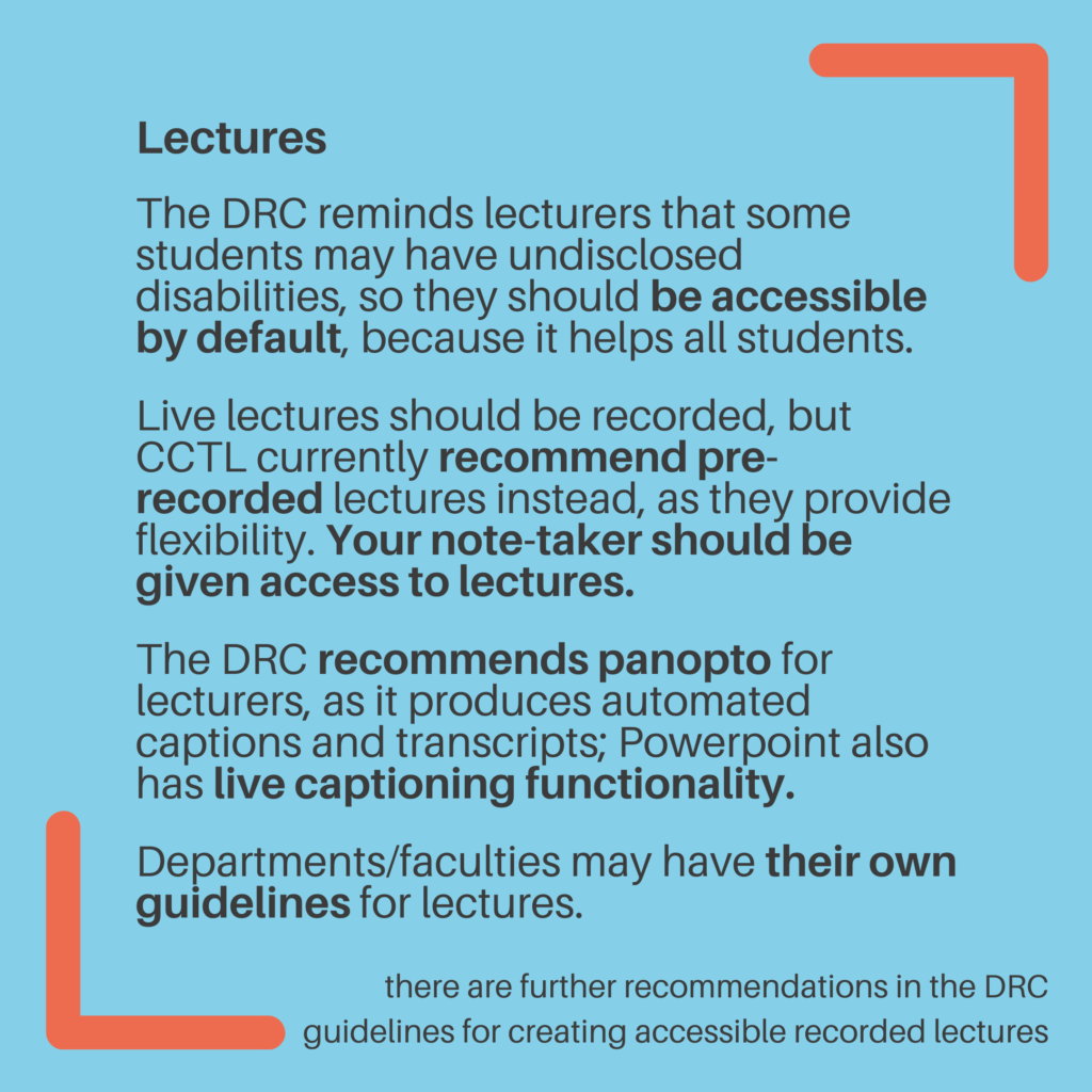 Lectures. The DRC reminds lecturers that some students may have undisclosed disabilities, so they should be accessible by default, because it helps all students. Live lectures should be recorded, but CCTL currently recommend pre-recorded lectures instead, as they provide flexibility. Your note-taker should be given access to lectures. The DRC recommends panopto for lecturers, as it produces automated captions and transcripts; Powerpoint also has live captioning functionality. Departments/faculties may have their own guidelines for lectures. There are further recommendations in the DRC guidelines for creating accessible recorded lectures.