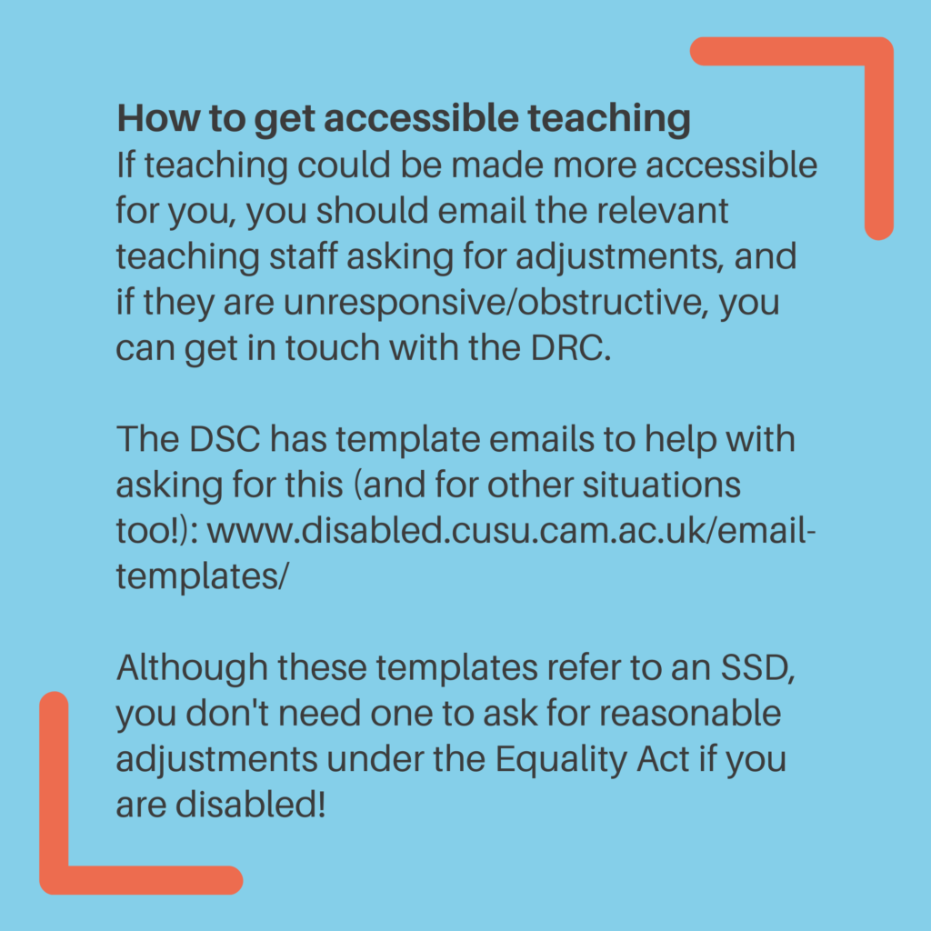 How to get accessible teaching. If teaching could be made more accessible for you, you should email the relevant teaching staff asking for adjustments, and if they are unresponsive/obstructive, you can get in touch with the DRC. The DSC has template emails to help with asking for this (and for other situations too!): www.disabled.cusu.cam.ac.uk/email-templates. Although these templates refer to an SSD, you don't need one to ask for reasonable adjustments under the Equality Act if you are disabled!