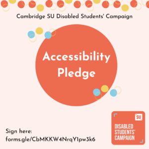 Cambridge SU Disabled Students' Campaign. Accessibility Pledge. Sign here: forms.gle/CbMKKW4NrqY1pw3k6