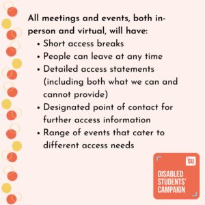 All meetings and events, both in-person and virtual, will have: Short access breaks People can leave at any time Detailed access statements (including both what we can and cannot provide) Designated point of contact for further access information Range of events that cater to different access needs