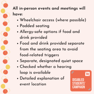 All in-person events and meetings will have: Wheelchair access (where possible) Padded seating Allergy-safe options if food and drink provided Food and drink provided separate from the seating area to avoid food-related triggers Separate, designated quiet space Checked whether a hearing loop is available Detailed explanation of event location