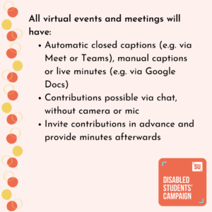 All virtual events and meetings will have: Automatic closed captions (e.g. via Meet or Teams), manual captions or live minutes (e.g. via Google Docs) Contributions possible via chat, without camera or mic Invite contributions in advance and provide minutes afterwards