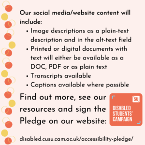 Our social media/website content will include: Image descriptions as a plain-text description and in the alt-text field Printed or digital documents with text will either be available as a DOC, PDF or as plain text Transcripts available Captions available where possible Find out more, see our resources and sign the Pledge on our website: disabled.cusu.cam.ac.uk/accessibility-pledge/