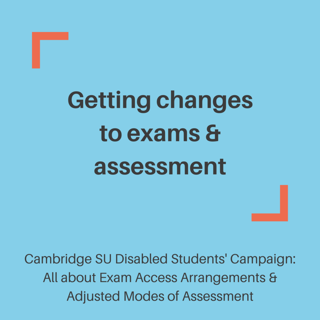 Getting changes to exams & assessment. Cambridge SU Disabled Students' Campaign: All about Exam Access Arrangements & Adjusted Modes of Assessment