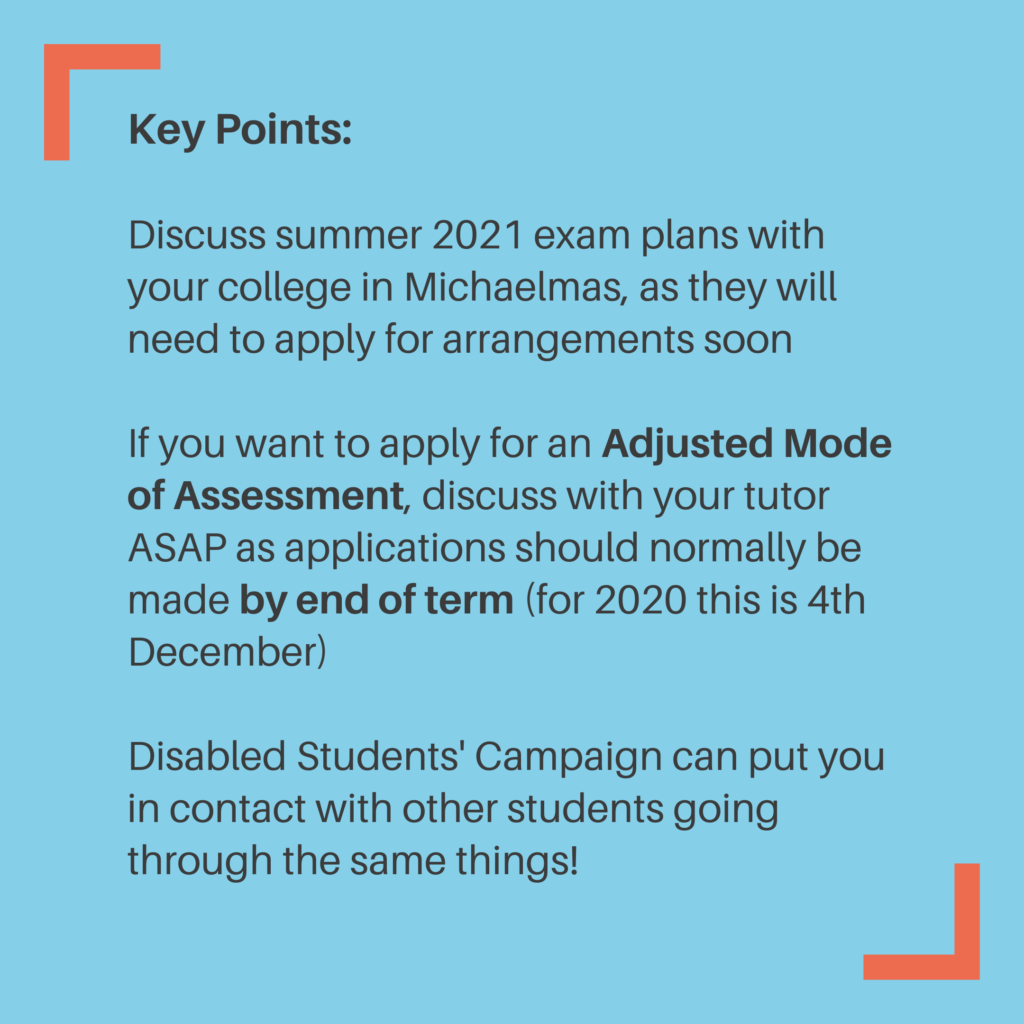 Key Points: Discuss summer 2021 exam plans with your college in Michaelmas, as they will need to apply for arrangements soon If you want to apply for an Adjusted Mode of Assessment, discuss with your tutor ASAP as applications should normally be made by end of term (for 2020 this is 4th December) Disabled Students' Campaign can put you in contact with other students going through the same things!