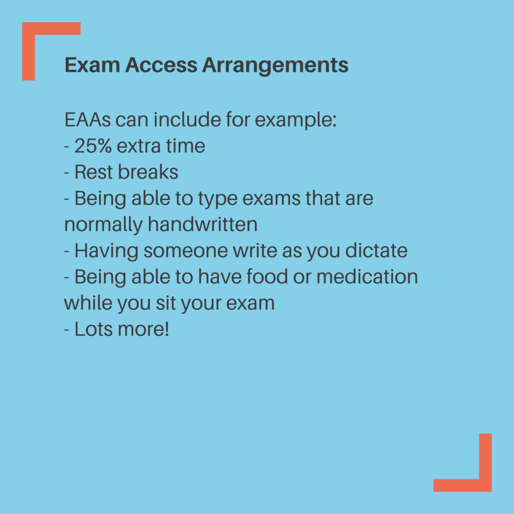 Exam Access Arrangements EAAs can include for example: - 25% extra time - Rest breaks - Being able to type exams that are normally handwritten - Having someone write as you dictate - Being able to have food or medication while you sit your exam - Lots more!