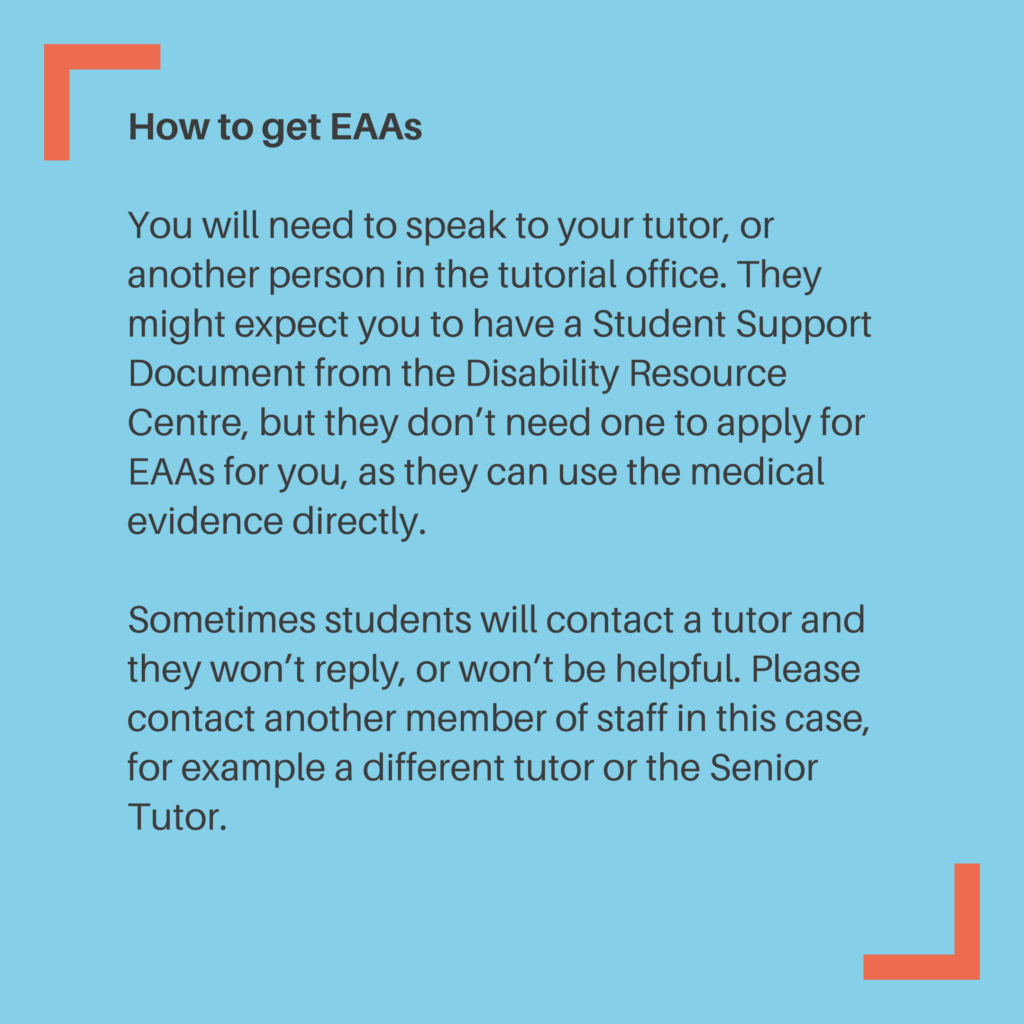 How to get EAAs You will need to speak to your tutor, or another person in the tutorial office. They might expect you to have a Student Support Document from the Disability Resource Centre, but they don't need one to apply for EAAs for you, as they can use the medical evidence directly. Sometimes students will contact a tutor and they won't reply, or won't be helpful. Please contact another member of staff in this case, for example a different tutor or the Senior Tutor.