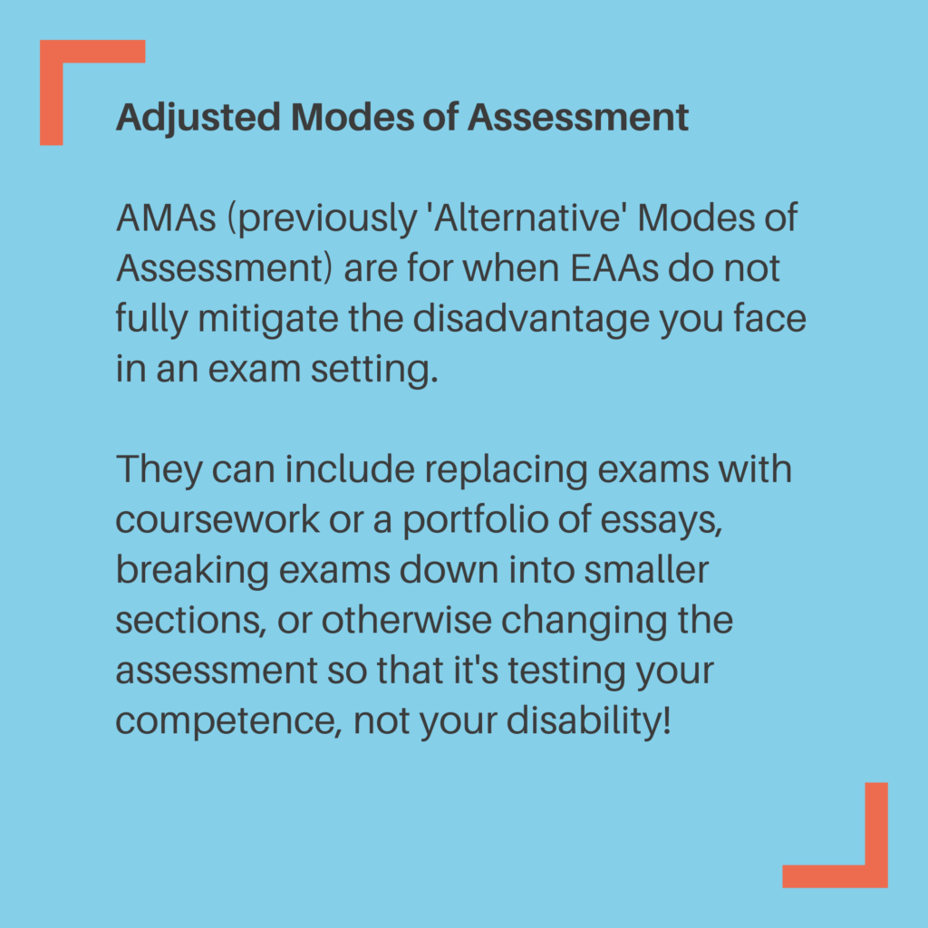 Adjusted Modes of Assessment AMAs (previously 'Alternative' Modes of Assessment) are for when EAAs do not fully mitigate the disadvantage you face in an exam setting. They can include replacing exams with coursework or a portfolio of essays, breaking exams down into smaller sections, or otherwise changing the assessment so that it's testing your competence, not your disability!