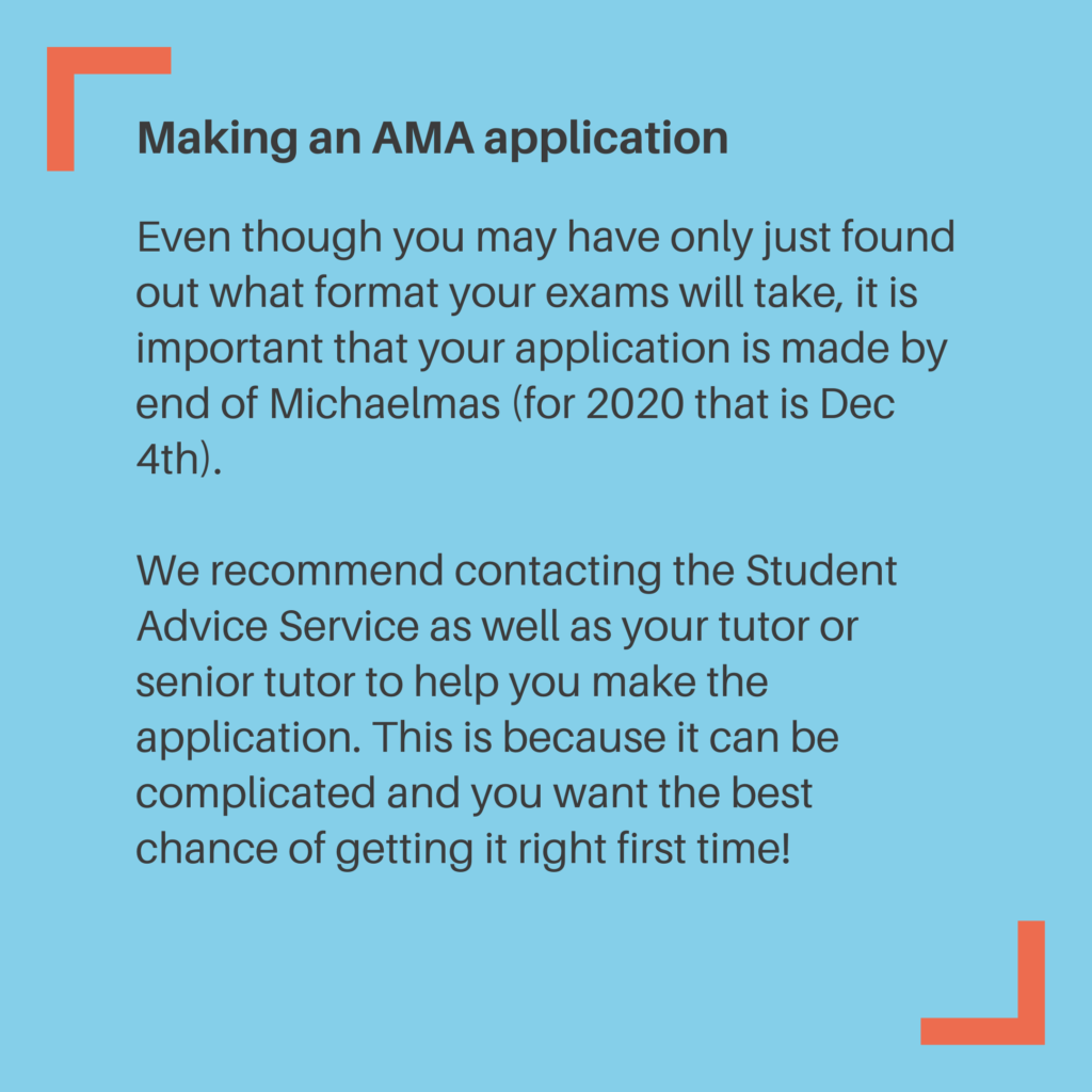 Making an AMA application Even though you may have only just found out what format your exams will take, it is important that your application is made by end of Michaelmas (for 2020 that is Dec 4th). We recommend contacting the Student Advice Service as well as your tutor or senior tutor to help you make the application. This is because it can be complicated and you want the best chance of getting it right first time!
