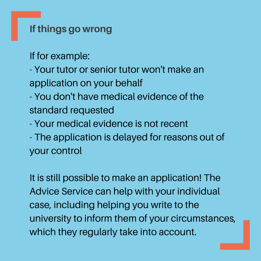 If things go wrong If for example: - Your tutor or senior tutor won't make an application on your behalf - You don't have medical evidence of the standard requested - Your medical evidence is not recent - The application is delayed for reasons out of your control It is still possible to make an application! The Advice Service can help with your individual case, including helping you write to the university to inform them of your circumstances, which they regularly take into account.