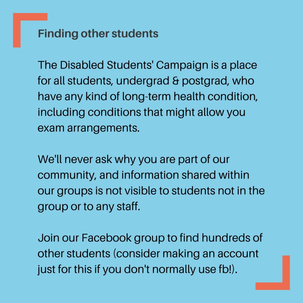 Finding other students The Disabled Students' Campaign is a place for all students, undergrad & postgrad, who have any kind of long-term health condition, including conditions that might allow you exam arrangements. We'll never ask why you are part of our community, and information shared within our groups is not visible to students not in the group or to any staff. Join our Facebook group to find hundreds of other students (consider making an account just for this if you don't normally use fb!).