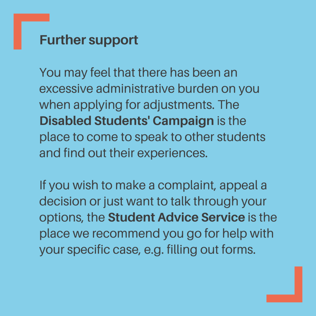 Further support You may feel that there has been an excessive administrative burden on you when applying for adjustments. The Disabled Students' Campaign is the place to come to speak to other students and find out their experiences. If you wish to make a complaint, appeal a decision or just want to talk through your options, the Student Advice Service is the place we recommend you go for help with your specific case, e.g. filling out forms.